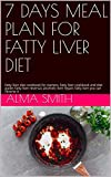 7 DAYS MEAL PLAN FOR FATTY LIVER DIET: fatty liver diet cookbook for starters, fatty liver cookbook and diet guide, fatty liver reversal, alcoholic liver ... liver you can reverse it (English Edition)